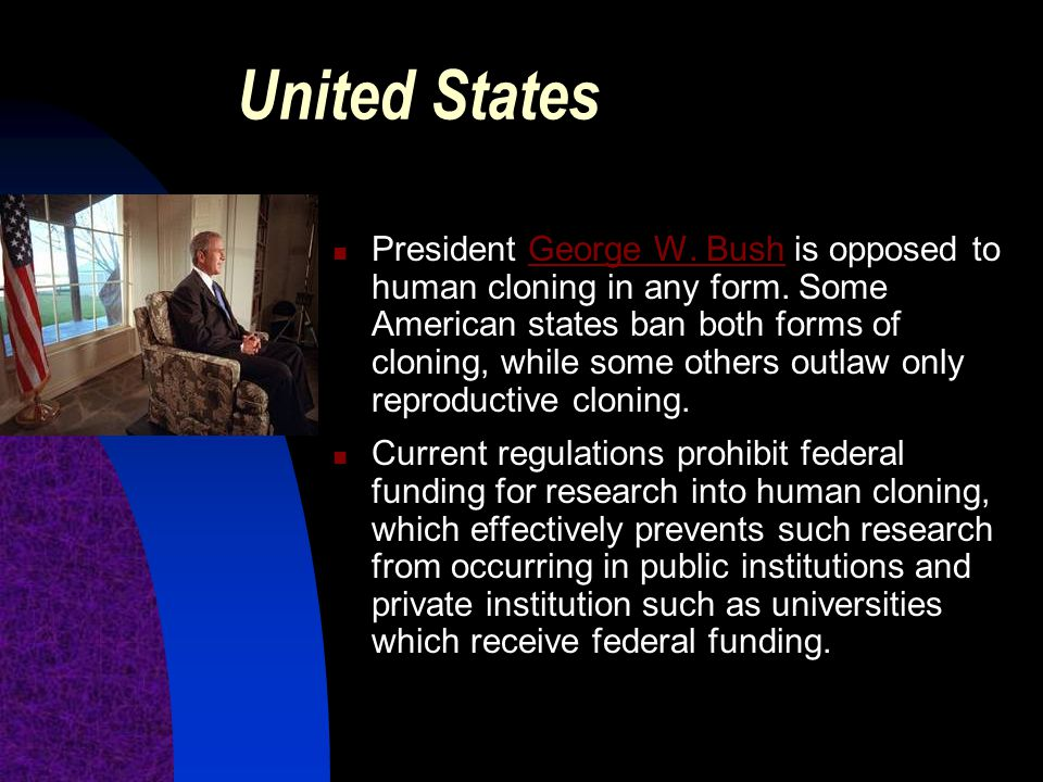 United States President George W. Bush is opposed to human cloning in any form. Some American states ban both forms of cloning, while some others outl