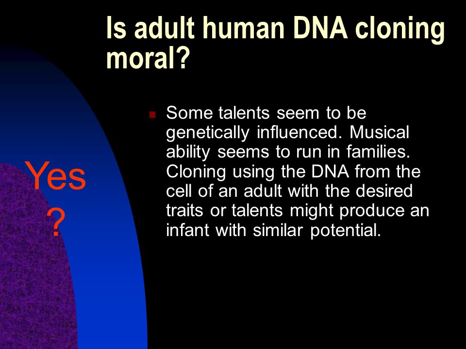 Is adult human DNA cloning moral? Some talents seem to be genetically influenced. Musical ability seems to run in families. Cloning using the DNA from