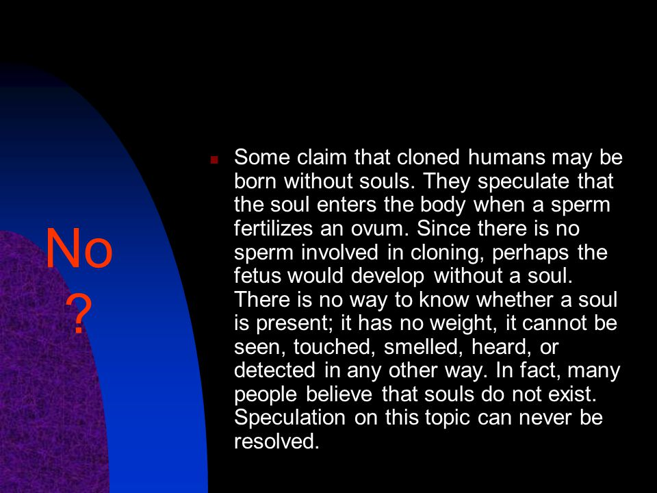 Some claim that cloned humans may be born without souls. They speculate that the soul enters the body when a sperm fertilizes an ovum. Since there is