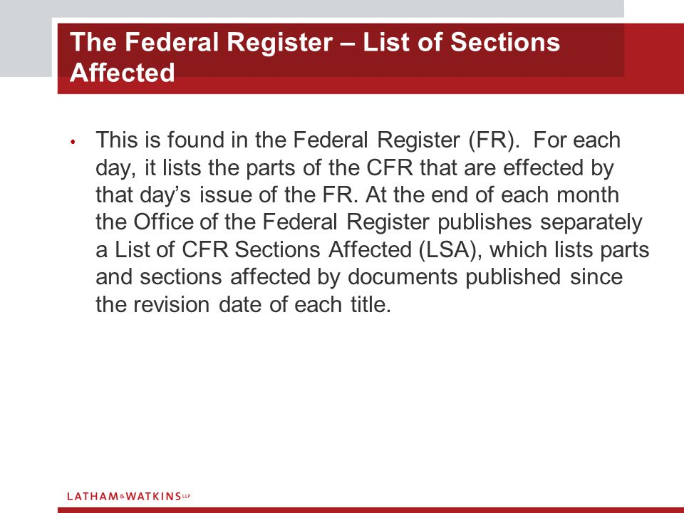The Federal Register – List of Sections Affected This is found in the Federal Register (FR). For each day, it lists the parts of the CFR that are effe