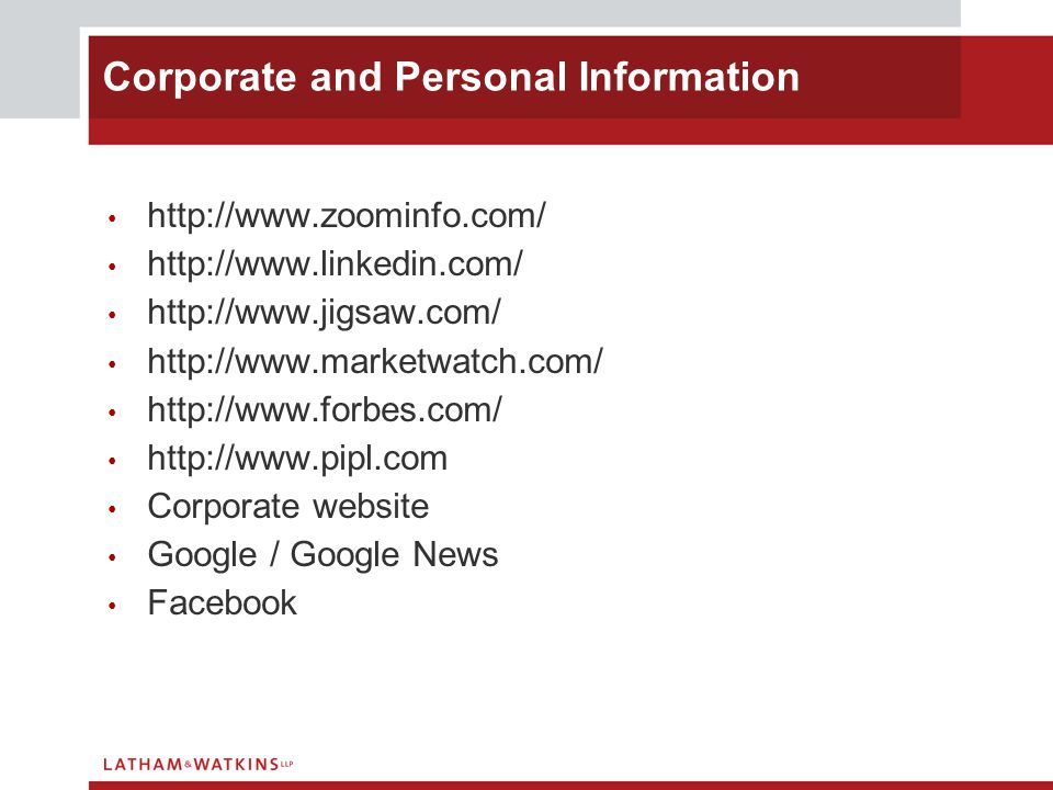 http://www.zoominfo.com/ http://www.linkedin.com/ http://www.jigsaw.com/ http://www.marketwatch.com/ http://www.forbes.com/ http://www.pipl.com Corporate website Google / Google News Facebook Corporate and Personal Information