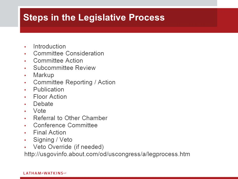 Introduction Committee Consideration Committee Action Subcommittee Review Markup Committee Reporting / Action Publication Floor Action Debate Vote Referral to Other Chamber Conference Committee Final Action Signing / Veto Veto Override (if needed) http://usgovinfo.about.com/od/uscongress/a/legprocess.htm Steps in the Legislative Process