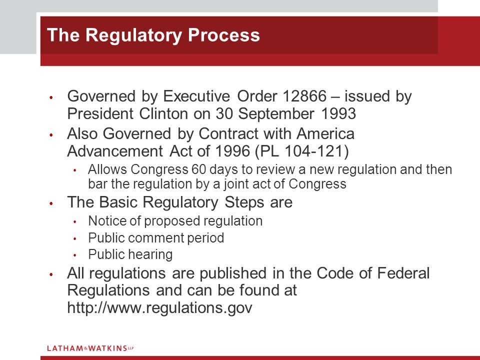 Governed by Executive Order – issued by President Clinton on 30 September 1993 Also Governed by Contract with America Advancement Act of 1996 (PL ) Allows Congress 60 days to review a new regulation and then bar the regulation by a joint act of Congress The Basic Regulatory Steps are Notice of proposed regulation Public comment period Public hearing All regulations are published in the Code of Federal Regulations and can be found at   The Regulatory Process