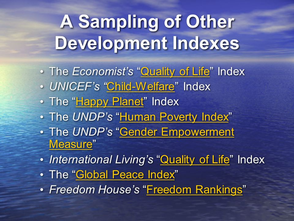 A Sampling of Other Development Indexes The Economist's Quality of Life IndexQuality of Life UNICEF's Child-Welfare IndexChild-Welfare The Happy Planet IndexHappy Planet The UNDP's Human Poverty Index Human Poverty Index The UNDP's Gender Empowerment Measure Gender Empowerment Measure International Living's Quality of Life IndexQuality of Life The Global Peace Index Global Peace Index Freedom House's Freedom Rankings Freedom Rankings The Economist's Quality of Life IndexQuality of Life UNICEF's Child-Welfare IndexChild-Welfare The Happy Planet IndexHappy Planet The UNDP's Human Poverty Index Human Poverty Index The UNDP's Gender Empowerment Measure Gender Empowerment Measure International Living's Quality of Life IndexQuality of Life The Global Peace Index Global Peace Index Freedom House's Freedom Rankings Freedom Rankings