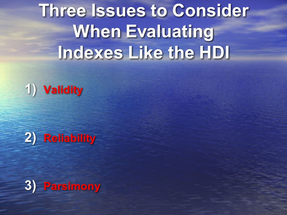 Three Issues to Consider When Evaluating Indexes Like the HDI 1) Validity 2) Reliability 3) Parsimony 1) Validity 2) Reliability 3) Parsimony
