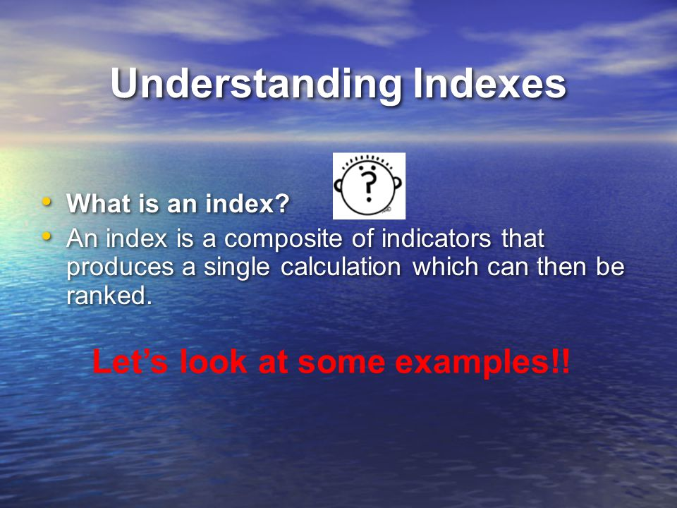Understanding Indexes What is an index? An index is a composite of indicators that produces a single calculation which can then be ranked. What is an