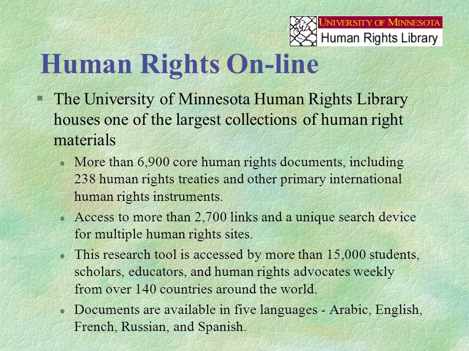 Human Rights On-line §The University of Minnesota Human Rights Library houses one of the largest collections of human right materials l More than 6,900 core human rights documents, including 238 human rights treaties and other primary international human rights instruments.