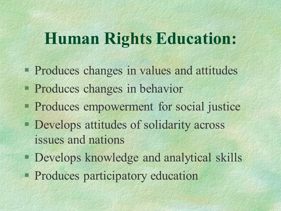 Human Rights Education: §Produces changes in values and attitudes §Produces changes in behavior §Produces empowerment for social justice §Develops attitudes of solidarity across issues and nations §Develops knowledge and analytical skills §Produces participatory education