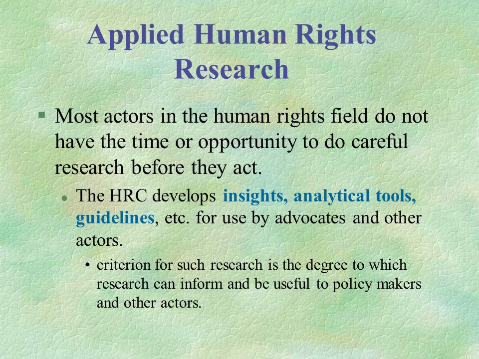 Applied Human Rights Research §Most actors in the human rights field do not have the time or opportunity to do careful research before they act.