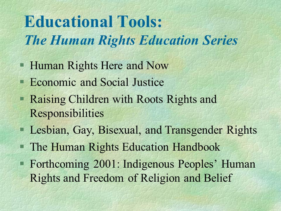 Educational Tools: The Human Rights Education Series §Human Rights Here and Now §Economic and Social Justice §Raising Children with Roots Rights and Responsibilities §Lesbian, Gay, Bisexual, and Transgender Rights §The Human Rights Education Handbook §Forthcoming 2001: Indigenous Peoples' Human Rights and Freedom of Religion and Belief