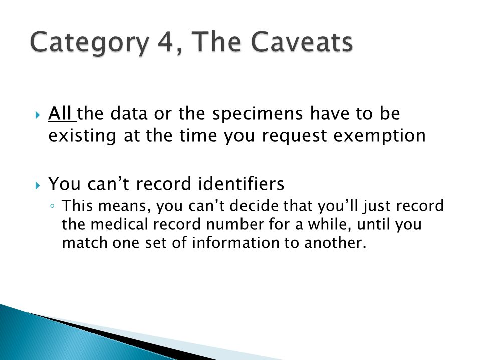  All the data or the specimens have to be existing at the time you request exemption  You can't record identifiers ◦ This means, you can't decide that you'll just record the medical record number for a while, until you match one set of information to another.