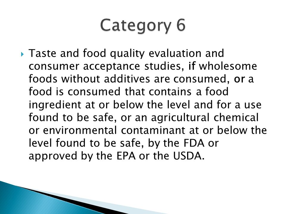  Taste and food quality evaluation and consumer acceptance studies, if wholesome foods without additives are consumed, or a food is consumed that contains a food ingredient at or below the level and for a use found to be safe, or an agricultural chemical or environmental contaminant at or below the level found to be safe, by the FDA or approved by the EPA or the USDA.