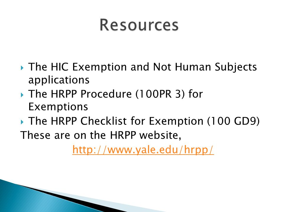  The HIC Exemption and Not Human Subjects applications  The HRPP Procedure (100PR 3) for Exemptions  The HRPP Checklist for Exemption (100 GD9) These are on the HRPP website, http://www.yale.edu/hrpp/