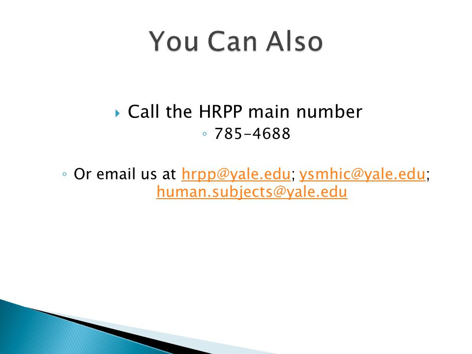  Call the HRPP main number ◦ 785-4688 ◦ Or email us at hrpp@yale.edu; ysmhic@yale.edu; human.subjects@yale.eduhrpp@yale.eduysmhic@yale.edu human.subjects@yale.edu
