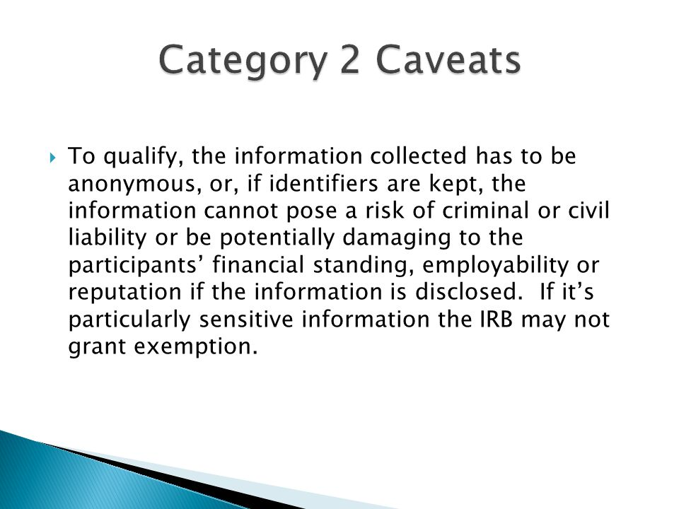  To qualify, the information collected has to be anonymous, or, if identifiers are kept, the information cannot pose a risk of criminal or civil liability or be potentially damaging to the participants' financial standing, employability or reputation if the information is disclosed.