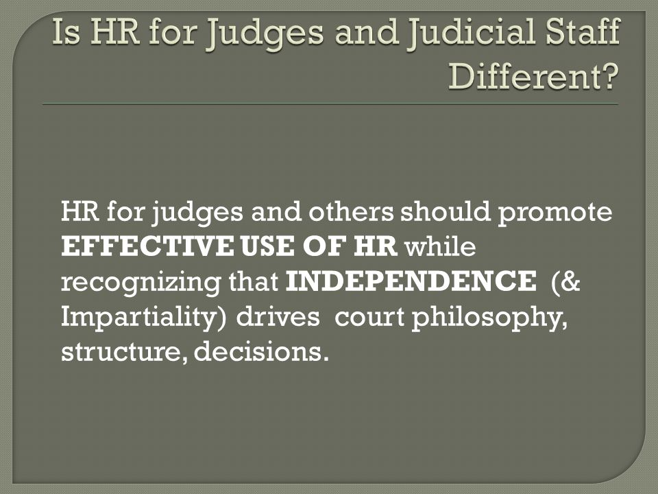 HR for judges and others should promote EFFECTIVE USE OF HR while recognizing that INDEPENDENCE (& Impartiality) drives court philosophy, structure, decisions.