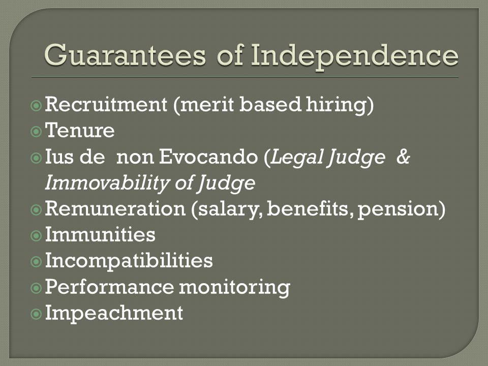  Recruitment (merit based hiring)  Tenure  Ius de non Evocando (Legal Judge & Immovability of Judge  Remuneration (salary, benefits, pension)  Immunities  Incompatibilities  Performance monitoring  Impeachment