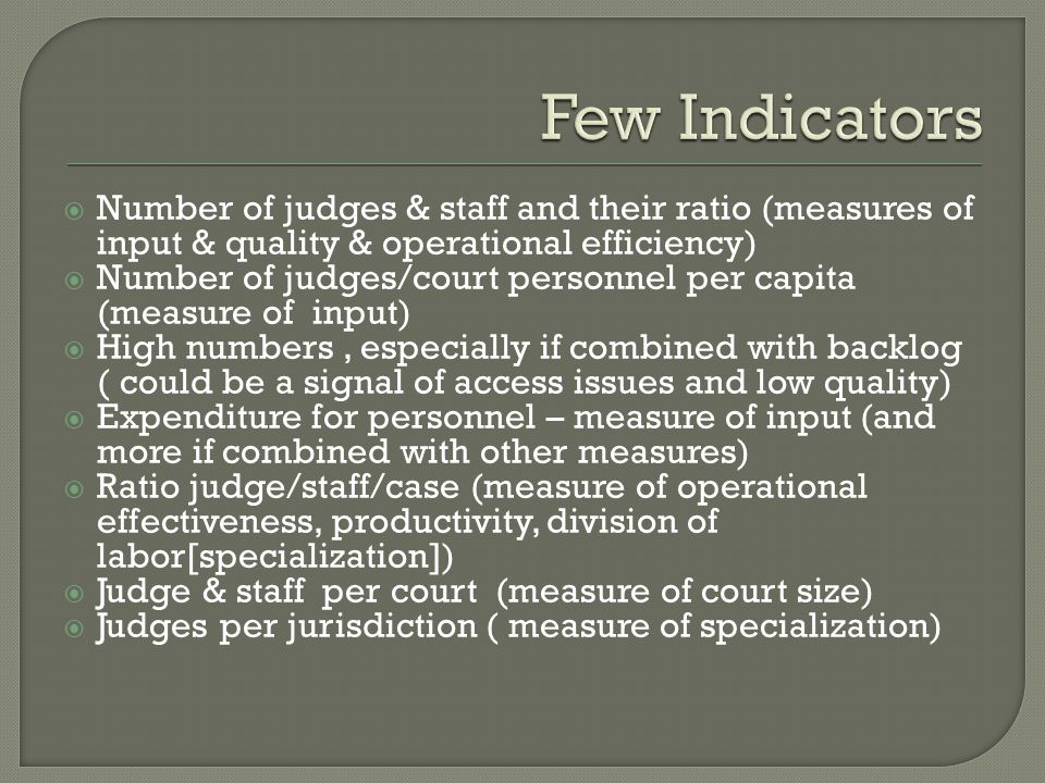  Number of judges & staff and their ratio (measures of input & quality & operational efficiency)  Number of judges/court personnel per capita (measure of input)  High numbers, especially if combined with backlog ( could be a signal of access issues and low quality)  Expenditure for personnel – measure of input (and more if combined with other measures)  Ratio judge/staff/case (measure of operational effectiveness, productivity, division of labor[specialization])  Judge & staff per court (measure of court size)  Judges per jurisdiction ( measure of specialization)
