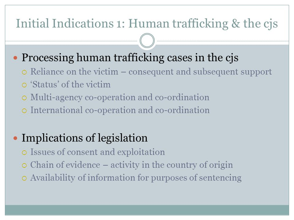 Initial Indications 1: Human trafficking & the cjs Processing human trafficking cases in the cjs  Reliance on the victim – consequent and subsequent support  'Status' of the victim  Multi-agency co-operation and co-ordination  International co-operation and co-ordination Implications of legislation  Issues of consent and exploitation  Chain of evidence – activity in the country of origin  Availability of information for purposes of sentencing