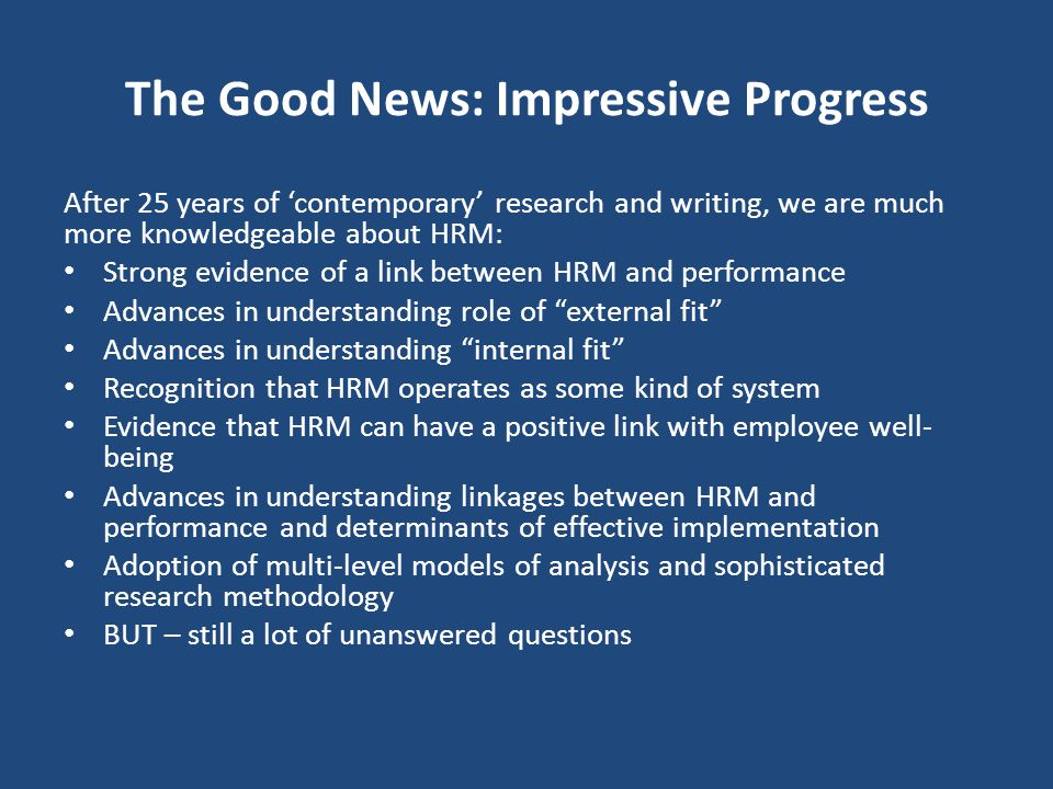 The Good News: Impressive Progress After 25 years of 'contemporary' research and writing, we are much more knowledgeable about HRM: Strong evidence of a link between HRM and performance Advances in understanding role of external fit Advances in understanding internal fit Recognition that HRM operates as some kind of system Evidence that HRM can have a positive link with employee well- being Advances in understanding linkages between HRM and performance and determinants of effective implementation Adoption of multi-level models of analysis and sophisticated research methodology BUT – still a lot of unanswered questions