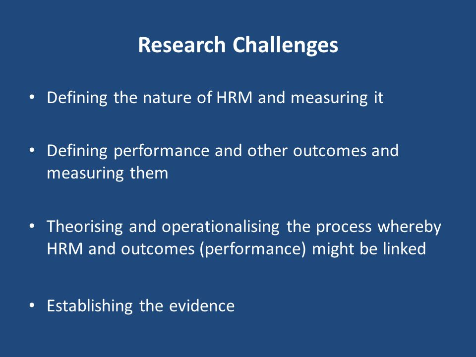 Research Challenges Defining the nature of HRM and measuring it Defining performance and other outcomes and measuring them Theorising and operationalising the process whereby HRM and outcomes (performance) might be linked Establishing the evidence