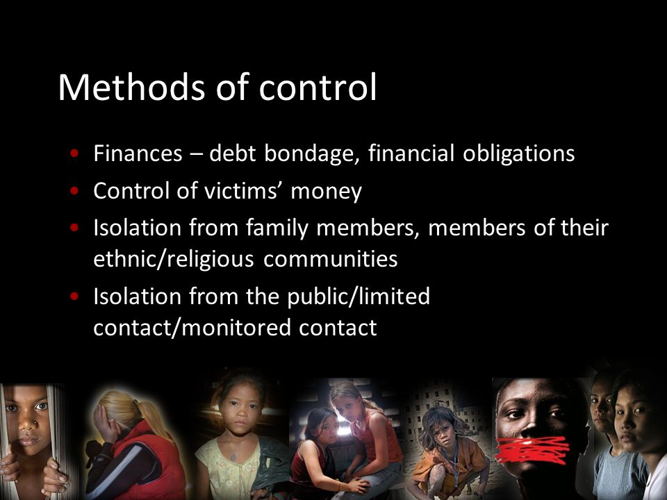 Methods of control Finances – debt bondage, financial obligations Control of victims' money Isolation from family members, members of their ethnic/religious communities Isolation from the public/limited contact/monitored contact