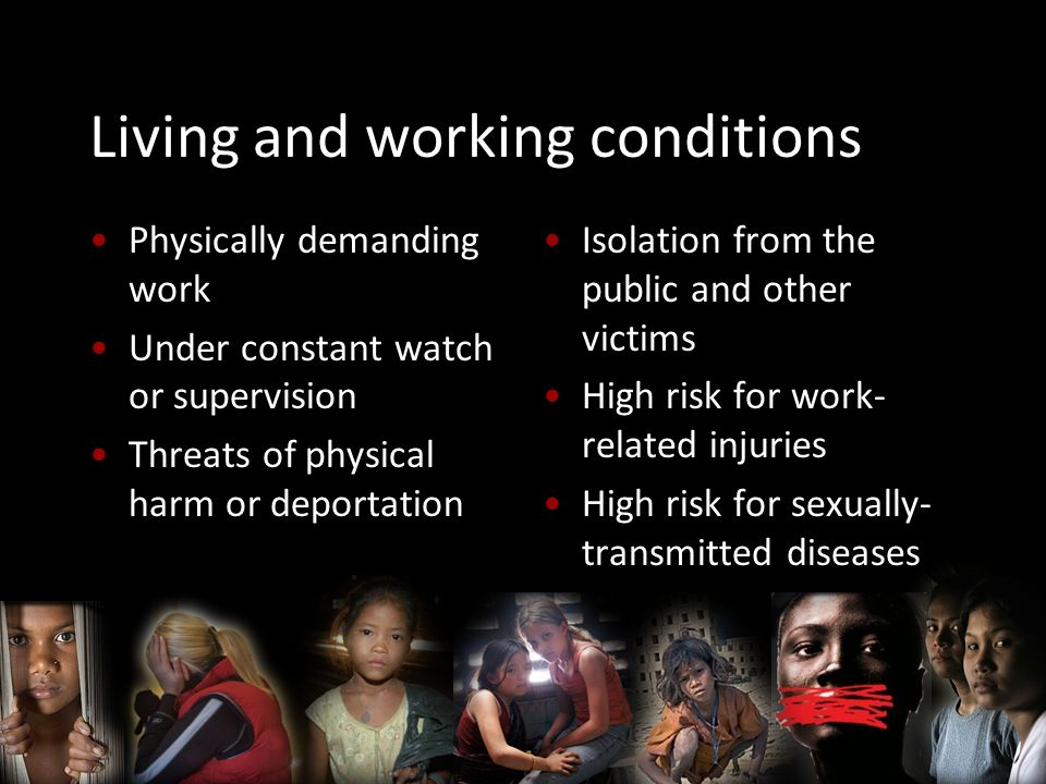 Living and working conditions Physically demanding work Under constant watch or supervision Threats of physical harm or deportation Isolation from the public and other victims High risk for work- related injuries High risk for sexually- transmitted diseases