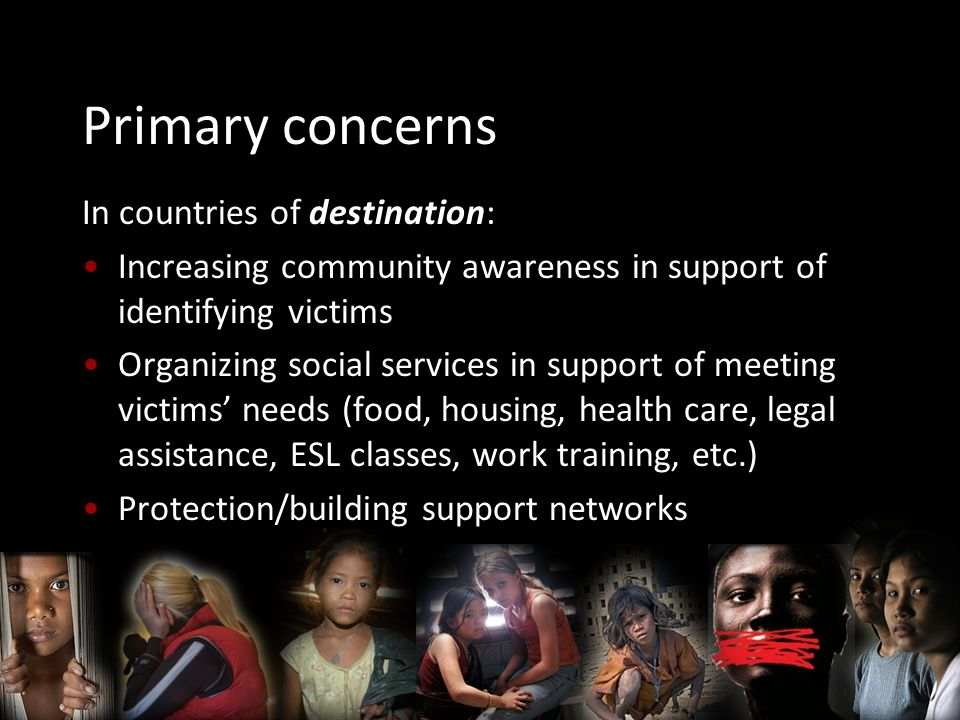 Primary concerns In countries of destination: Increasing community awareness in support of identifying victims Organizing social services in support of meeting victims' needs (food, housing, health care, legal assistance, ESL classes, work training, etc.) Protection/building support networks