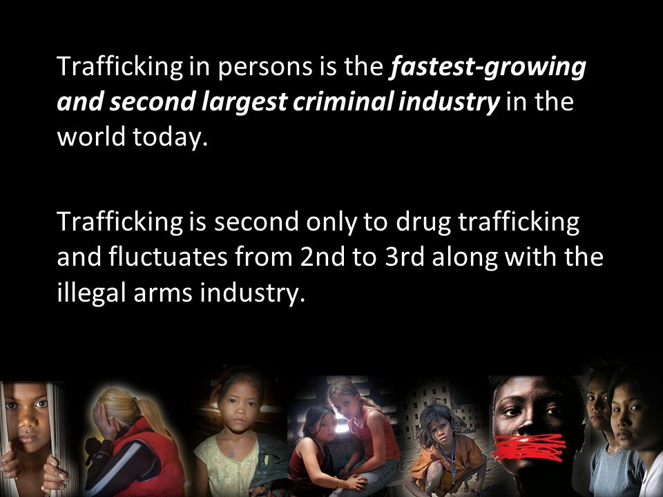 Trafficking in persons is the fastest-growing and second largest criminal industry in the world today.