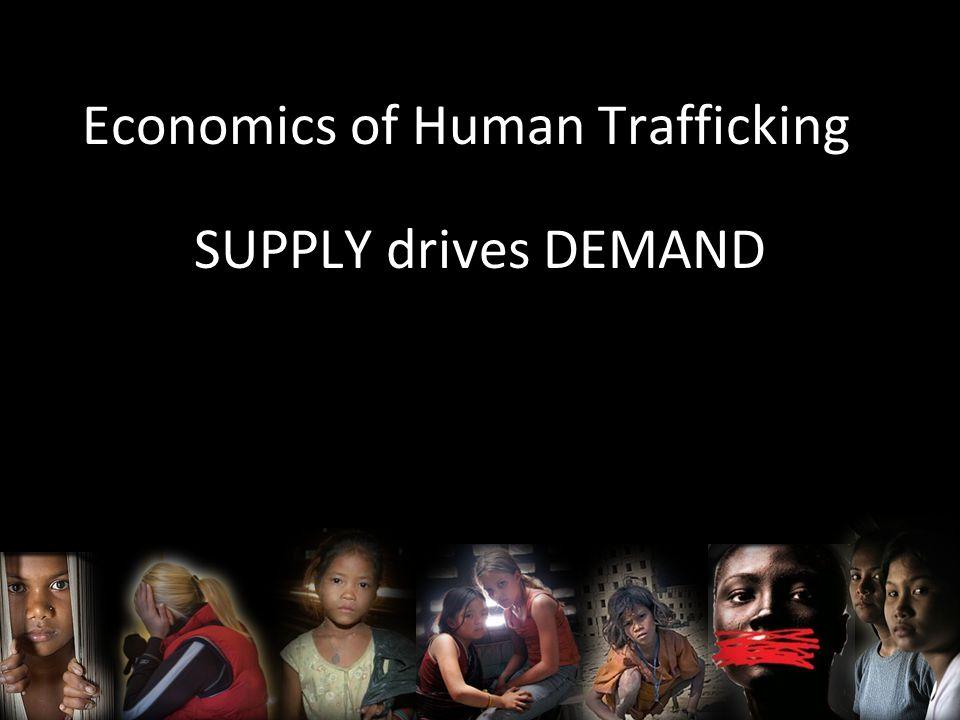 Economics of Human Trafficking SUPPLY drives DEMAND