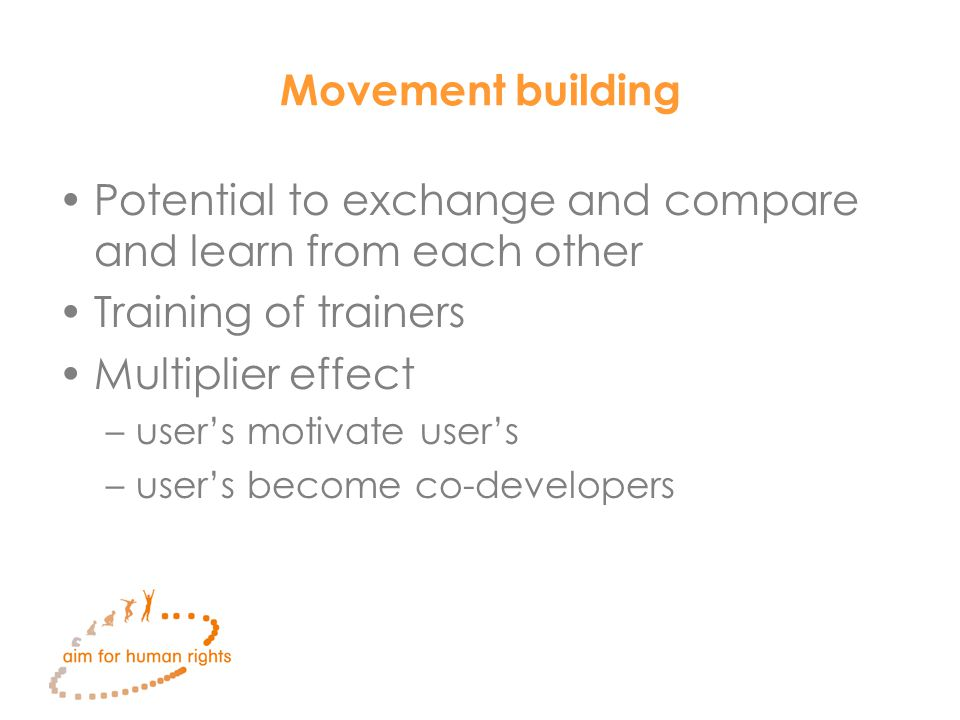 Movement building Potential to exchange and compare and learn from each other Training of trainers Multiplier effect –user's motivate user's –user's become co-developers