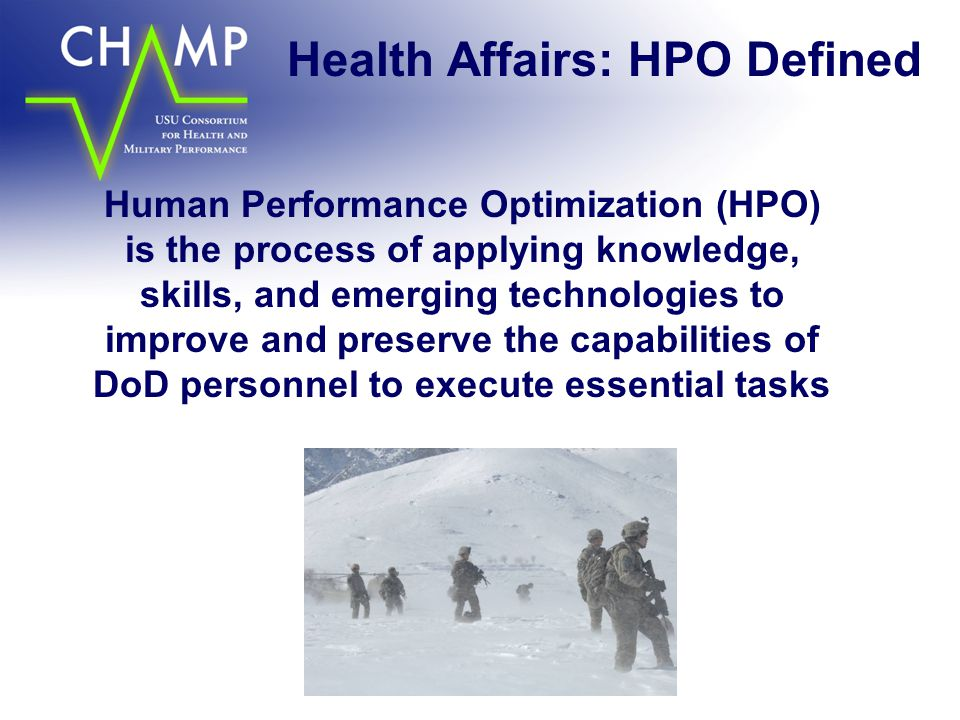 Health Affairs: HPO Defined Human Performance Optimization (HPO) is the process of applying knowledge, skills, and emerging technologies to improve and preserve the capabilities of DoD personnel to execute essential tasks
