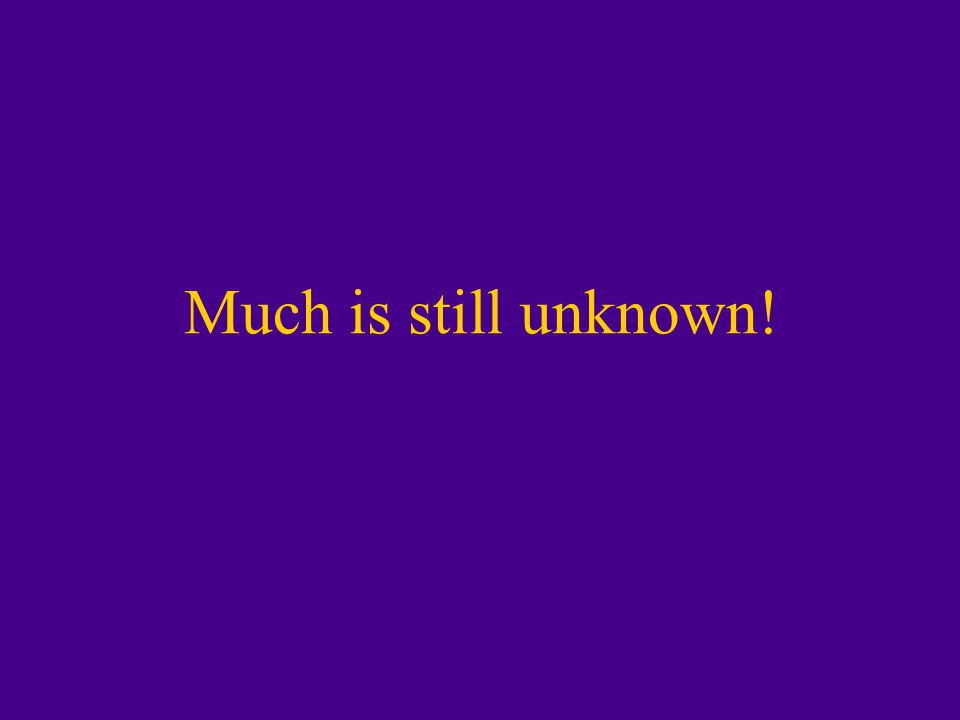 Much is still unknown!