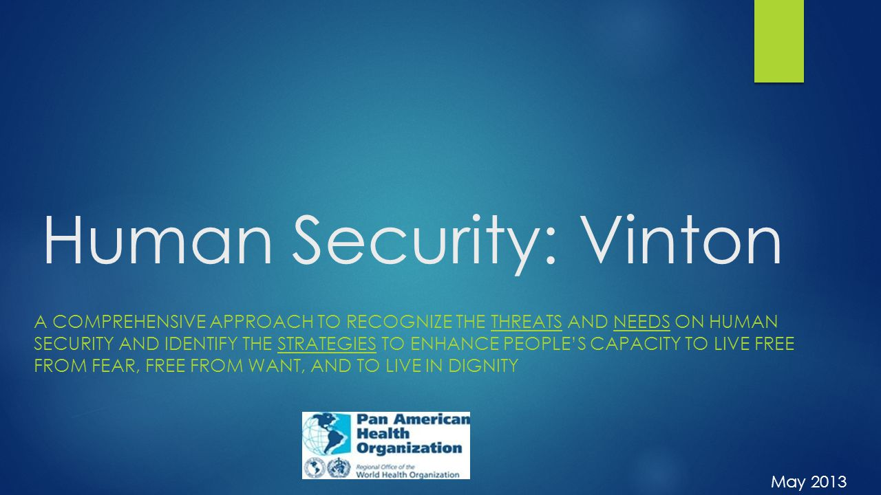 Human Security: Vinton A COMPREHENSIVE APPROACH TO RECOGNIZE THE THREATS AND NEEDS ON HUMAN SECURITY AND IDENTIFY THE STRATEGIES TO ENHANCE PEOPLE'S CAPACITY TO LIVE FREE FROM FEAR, FREE FROM WANT, AND TO LIVE IN DIGNITY May 2013