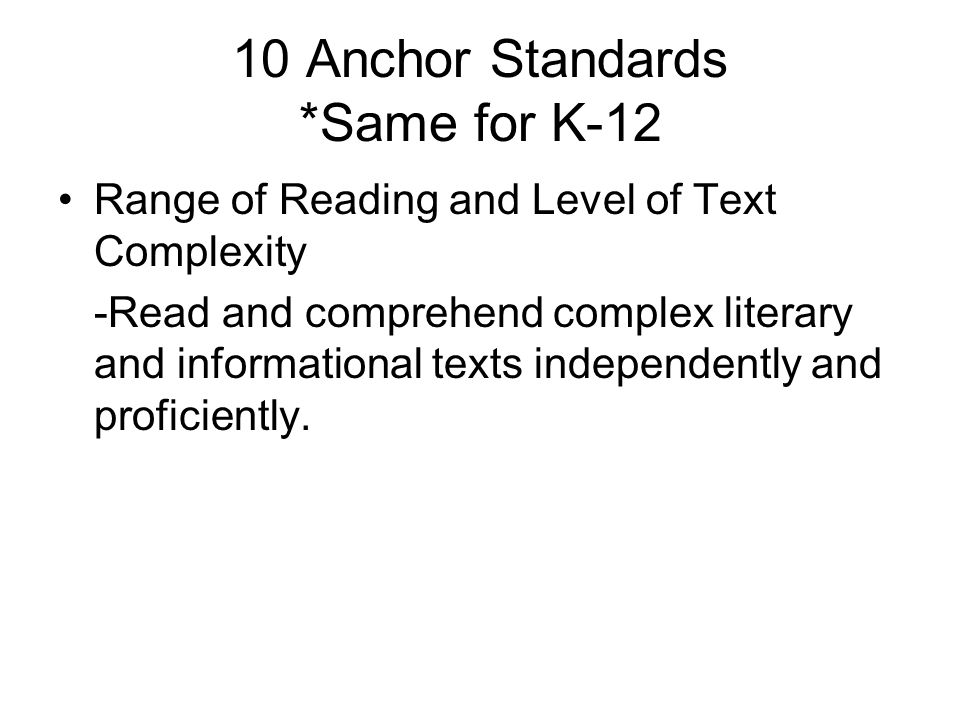 10 Anchor Standards *Same for K-12 Range of Reading and Level of Text Complexity -Read and comprehend complex literary and informational texts indepen