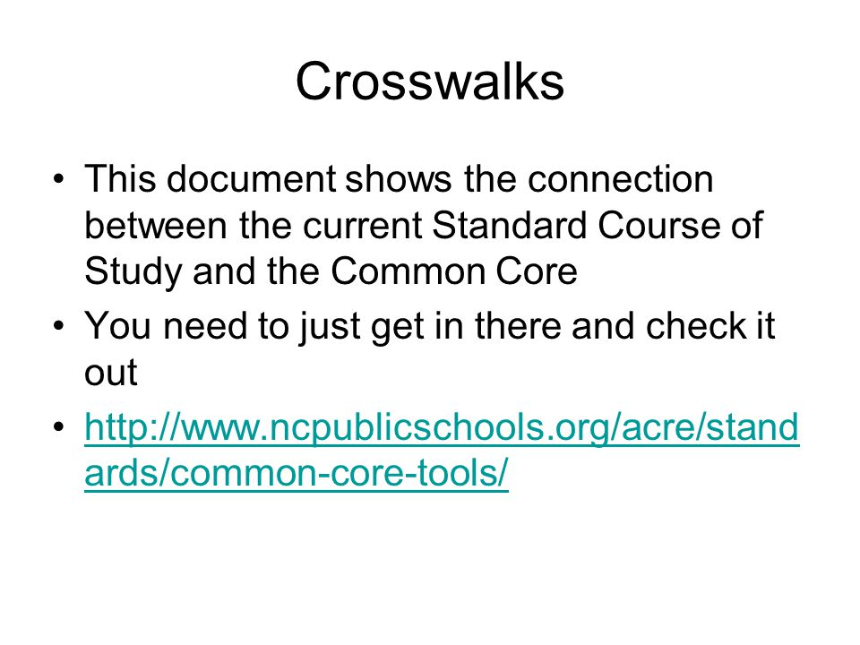 Crosswalks This document shows the connection between the current Standard Course of Study and the Common Core You need to just get in there and check it out http://www.ncpublicschools.org/acre/stand ards/common-core-tools/http://www.ncpublicschools.org/acre/stand ards/common-core-tools/