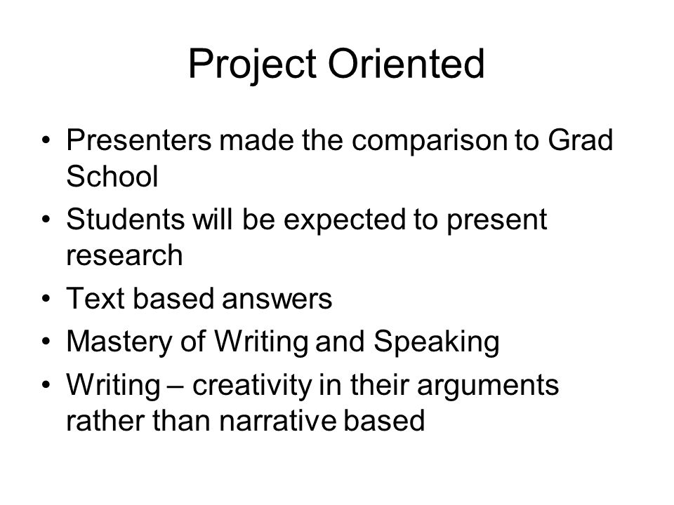 Project Oriented Presenters made the comparison to Grad School Students will be expected to present research Text based answers Mastery of Writing and