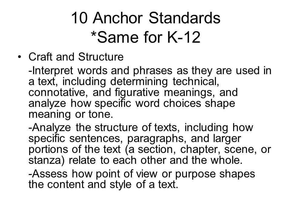 10 Anchor Standards *Same for K-12 Craft and Structure -Interpret words and phrases as they are used in a text, including determining technical, connotative, and figurative meanings, and analyze how specific word choices shape meaning or tone.