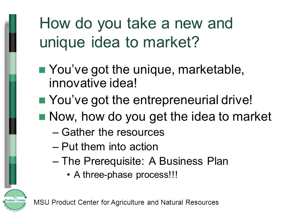 MSU Product Center for Agriculture and Natural Resources How do you take a new and unique idea to market.