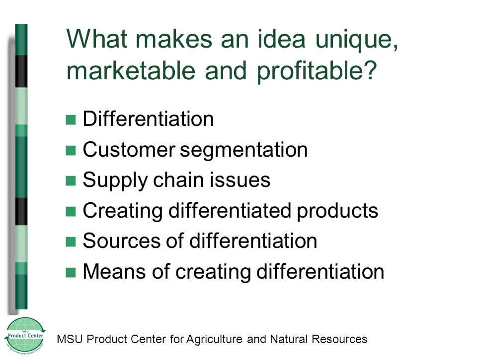 MSU Product Center for Agriculture and Natural Resources What makes an idea unique, marketable and profitable.