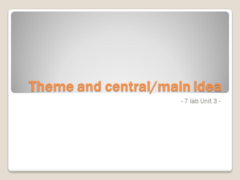 Theme and central/main idea - 7 lab Unit 3 -