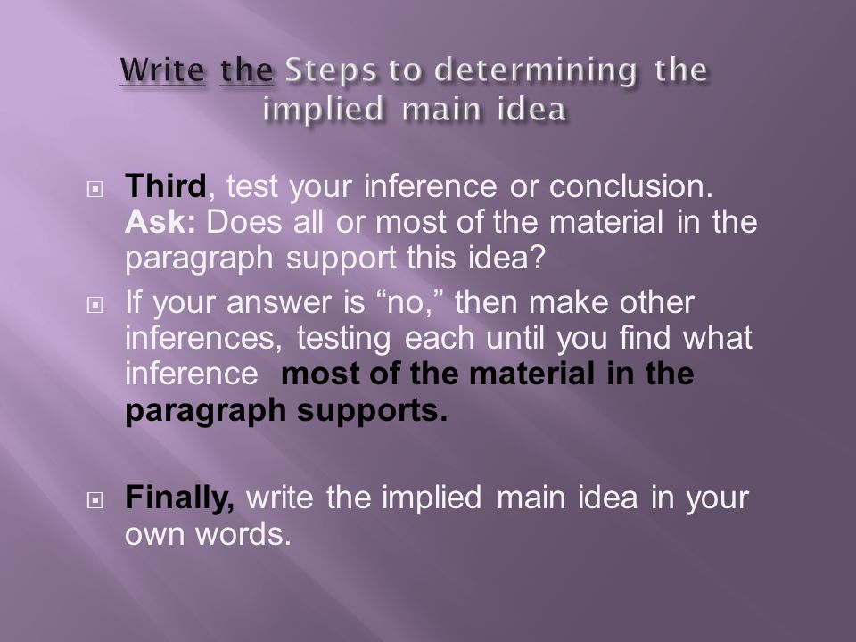 """ Third, test your inference or conclusion. Ask: Does all or most of the material in the paragraph support this idea?  If your answer is """"no,"""" then m"""