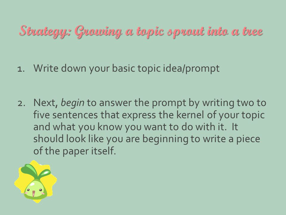 Strategy: Growing a topic sprout into a tree 1.Write down your basic topic idea/prompt 2.Next, begin to answer the prompt by writing two to five sentences that express the kernel of your topic and what you know you want to do with it.