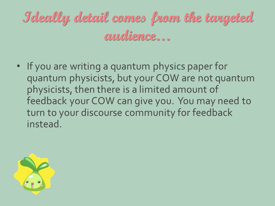 Ideally detail comes from the targeted audience… If you are writing a quantum physics paper for quantum physicists, but your COW are not quantum physicists, then there is a limited amount of feedback your COW can give you.