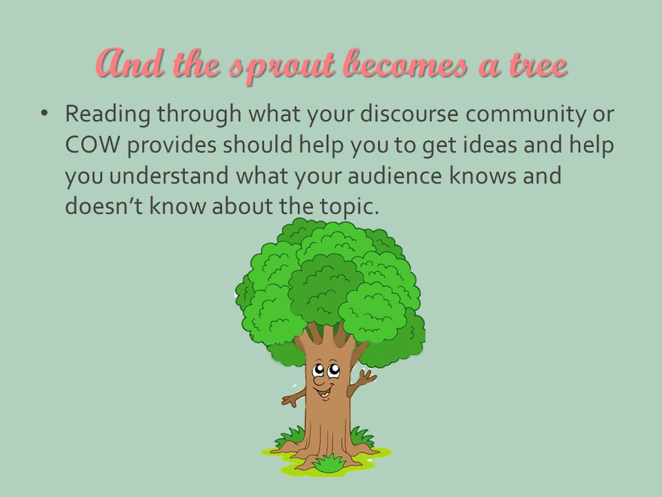 And the sprout becomes a tree Reading through what your discourse community or COW provides should help you to get ideas and help you understand what your audience knows and doesn't know about the topic.