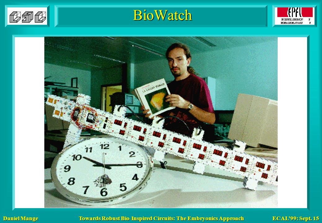 Daniel Mange ECAL'99: Sept. 15 Towards Robust Bio-Inspired Circuits: The Embryonics Approach BioWatch