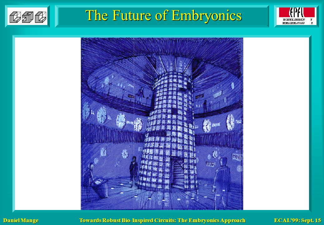 Daniel Mange ECAL'99: Sept. 15 Towards Robust Bio-Inspired Circuits: The Embryonics Approach The Future of Embryonics
