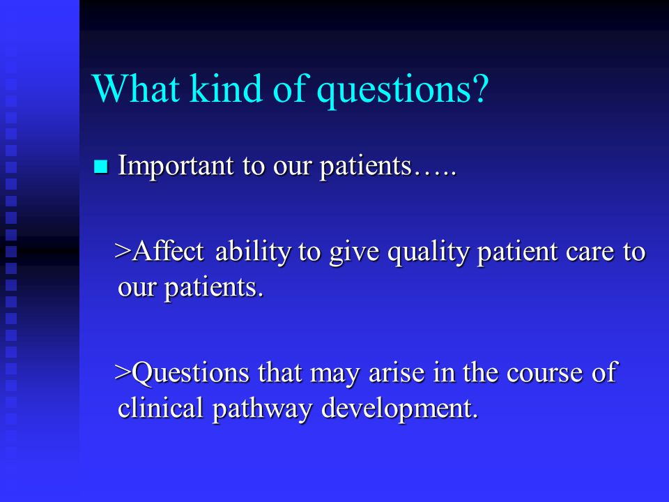 What kind of questions.Important to our patients…..