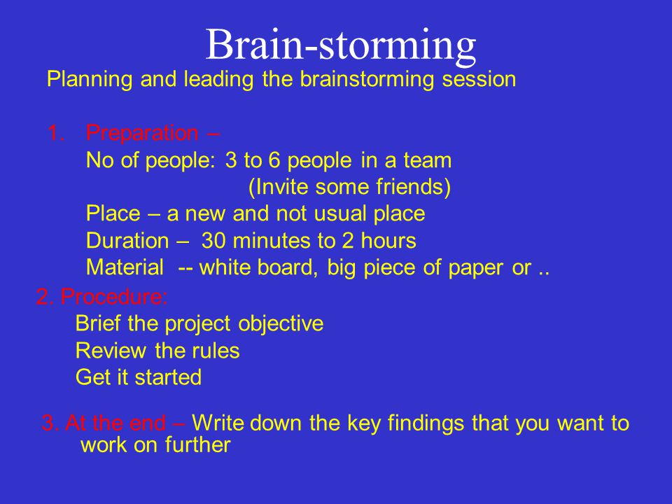 Brain-storming Planning and leading the brainstorming session 1.Preparation – No of people: 3 to 6 people in a team (Invite some friends) Place – a new and not usual place Duration – 30 minutes to 2 hours Material -- white board, big piece of paper or..