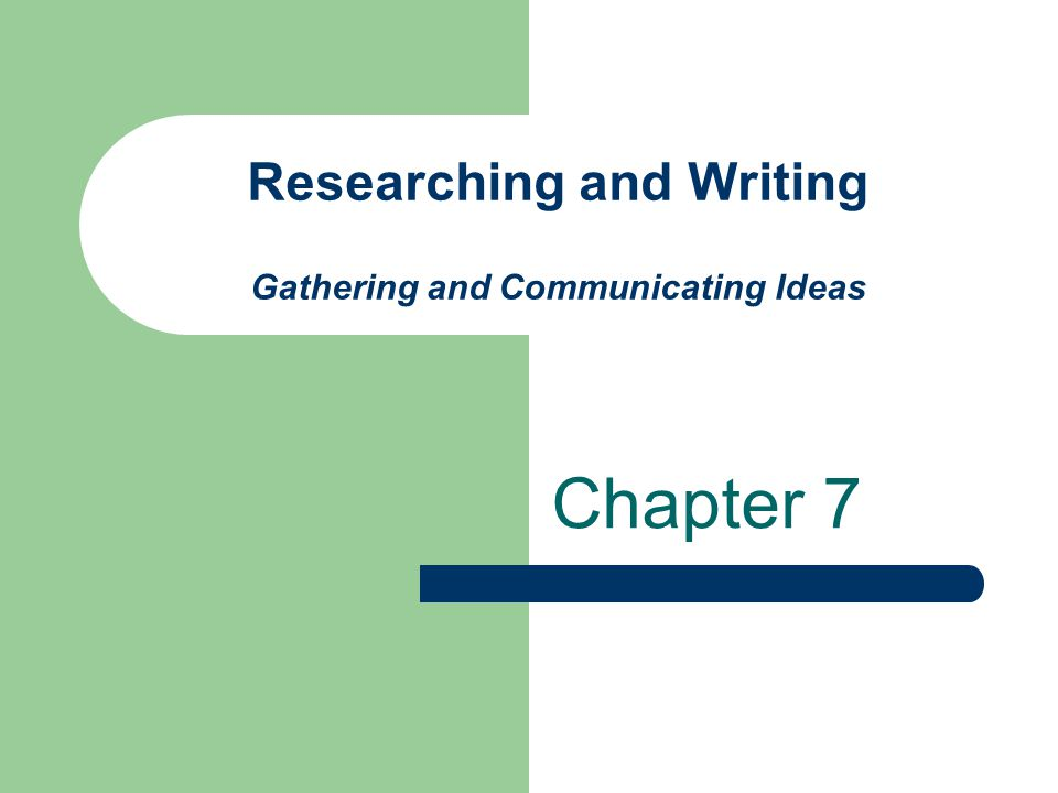 Researching and Writing Gathering and Communicating Ideas Chapter 7